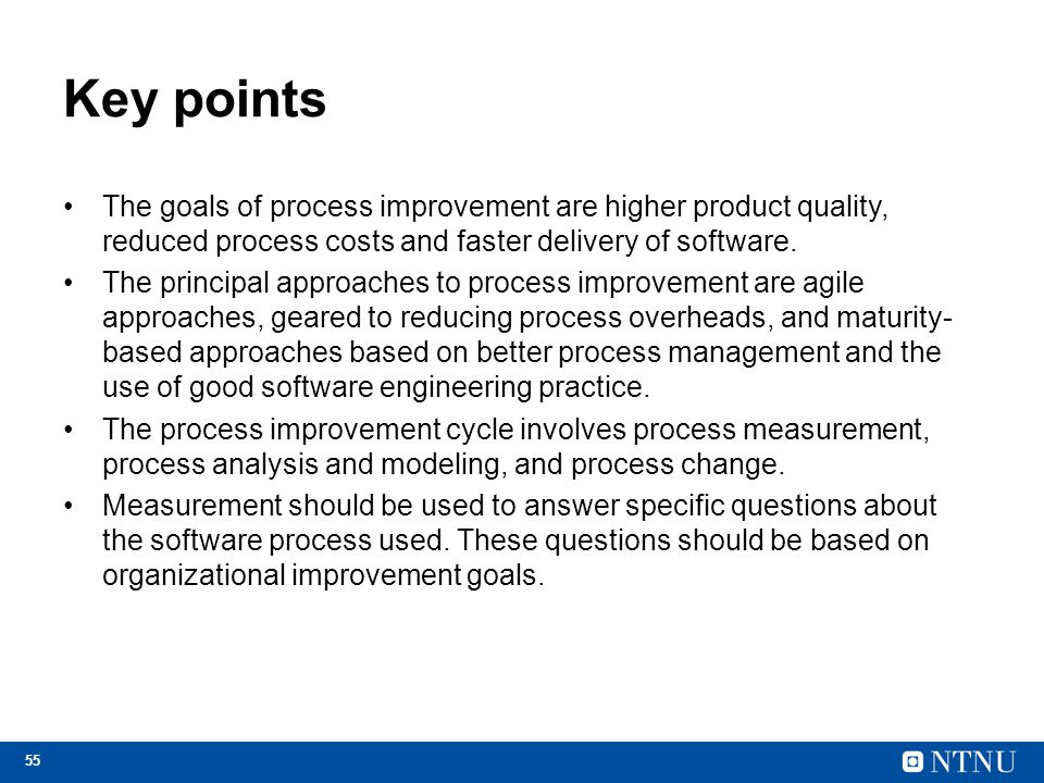 55 Key points The goals of process improvement are higher product quality, reduced process costs and faster delivery of software. The principal approa