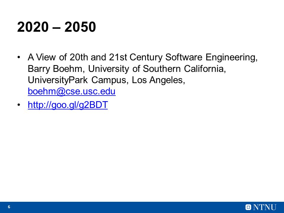 6 2020 – 2050 A View of 20th and 21st Century Software Engineering, Barry Boehm, University of Southern California, UniversityPark Campus, Los Angeles
