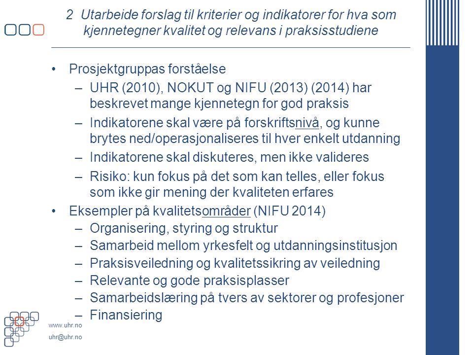 www.uhr.no uhr@uhr.no 2 Utarbeide forslag til kriterier og indikatorer for hva som kjennetegner kvalitet og relevans i praksisstudiene Prosjektgruppas forståelse –UHR (2010), NOKUT og NIFU (2013) (2014) har beskrevet mange kjennetegn for god praksis –Indikatorene skal være på forskriftsnivå, og kunne brytes ned/operasjonaliseres til hver enkelt utdanning –Indikatorene skal diskuteres, men ikke valideres –Risiko: kun fokus på det som kan telles, eller fokus som ikke gir mening der kvaliteten erfares Eksempler på kvalitetsområder (NIFU 2014) –Organisering, styring og struktur –Samarbeid mellom yrkesfelt og utdanningsinstitusjon –Praksisveiledning og kvalitetssikring av veiledning –Relevante og gode praksisplasser –Samarbeidslæring på tvers av sektorer og profesjoner –Finansiering