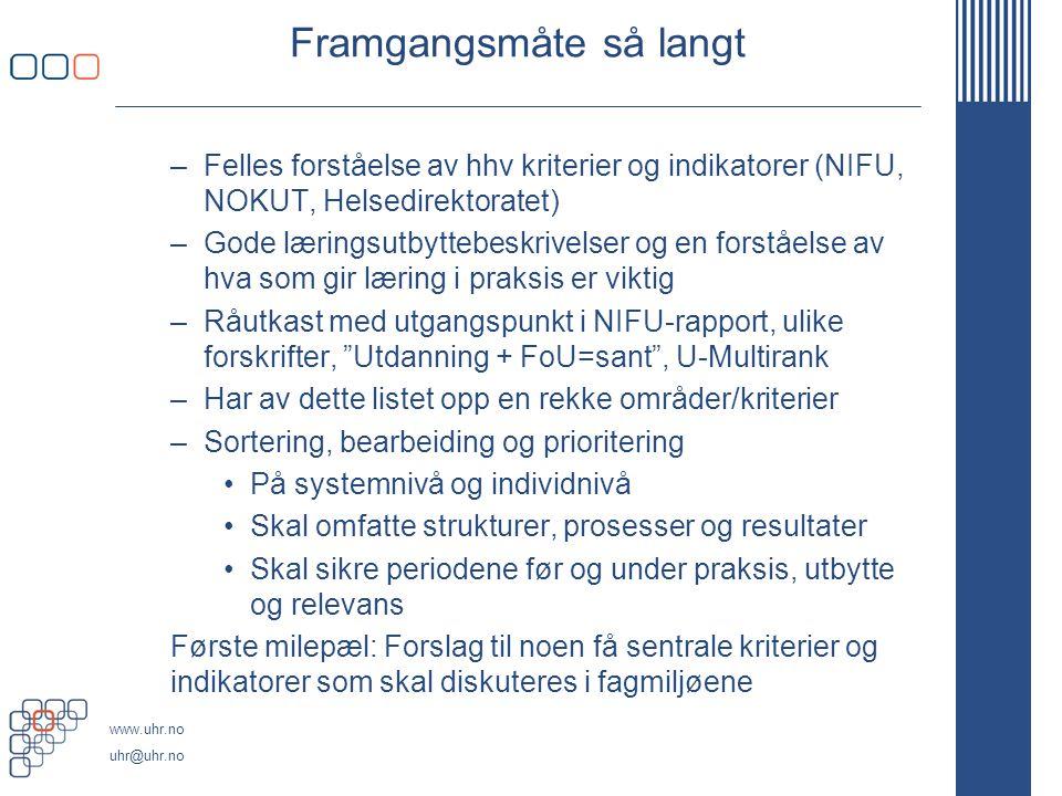 www.uhr.no uhr@uhr.no Framgangsmåte så langt –Felles forståelse av hhv kriterier og indikatorer (NIFU, NOKUT, Helsedirektoratet) –Gode læringsutbyttebeskrivelser og en forståelse av hva som gir læring i praksis er viktig –Råutkast med utgangspunkt i NIFU-rapport, ulike forskrifter, Utdanning + FoU=sant , U-Multirank –Har av dette listet opp en rekke områder/kriterier –Sortering, bearbeiding og prioritering På systemnivå og individnivå Skal omfatte strukturer, prosesser og resultater Skal sikre periodene før og under praksis, utbytte og relevans Første milepæl: Forslag til noen få sentrale kriterier og indikatorer som skal diskuteres i fagmiljøene