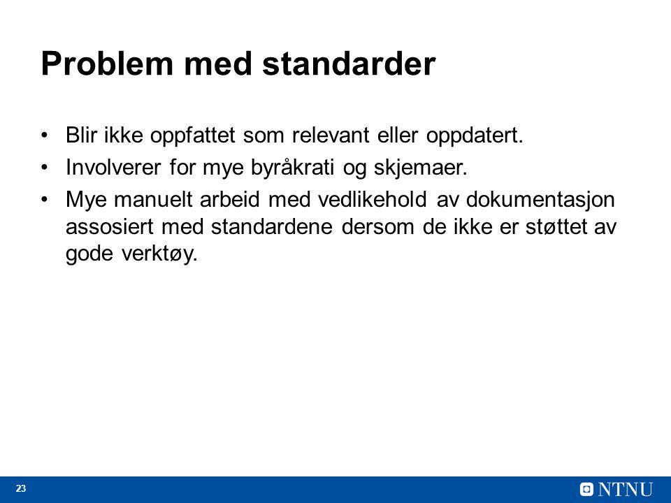 23 Problem med standarder Blir ikke oppfattet som relevant eller oppdatert. Involverer for mye byråkrati og skjemaer. Mye manuelt arbeid med vedlikeho