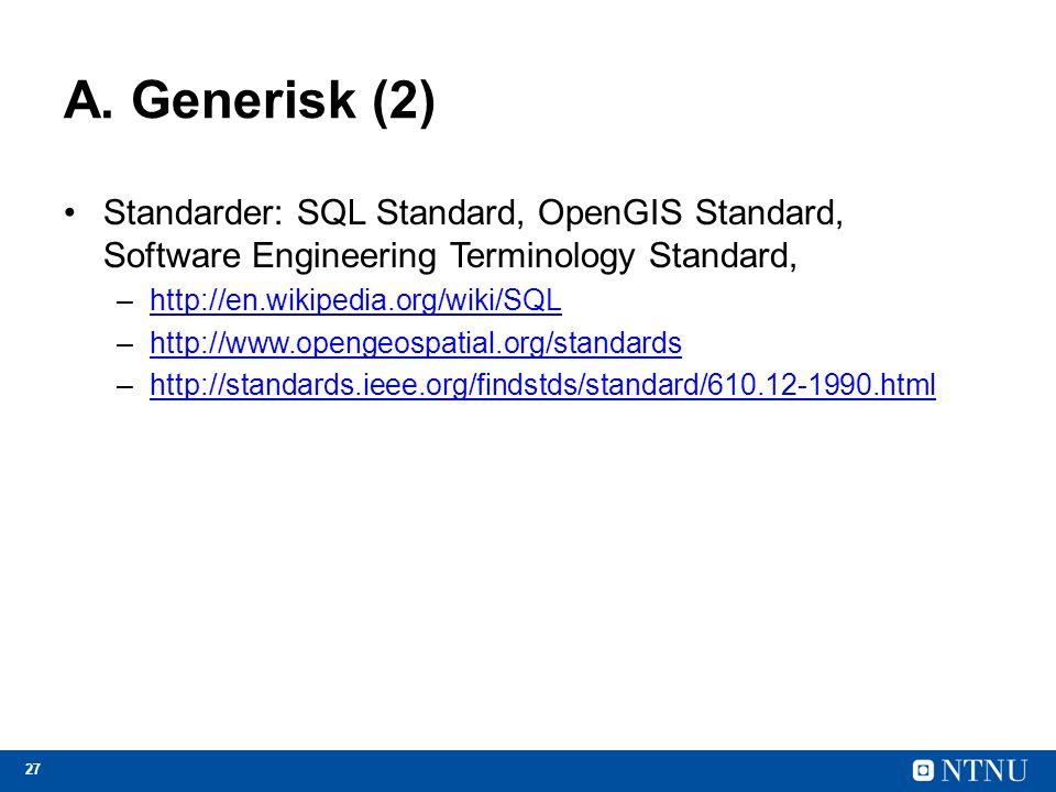 27 A. Generisk (2) Standarder: SQL Standard, OpenGIS Standard, Software Engineering Terminology Standard, –http://en.wikipedia.org/wiki/SQLhttp://en.w