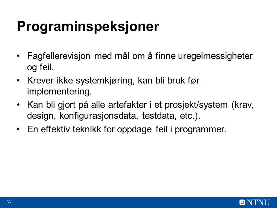 33 Programinspeksjoner Fagfellerevisjon med mål om å finne uregelmessigheter og feil. Krever ikke systemkjøring, kan bli bruk før implementering. Kan