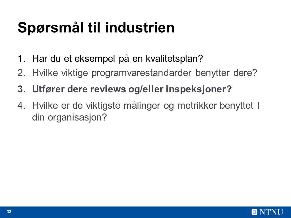 38 Spørsmål til industrien 1.Har du et eksempel på en kvalitetsplan? 2.Hvilke viktige programvarestandarder benytter dere? 3.Utfører dere reviews og/e