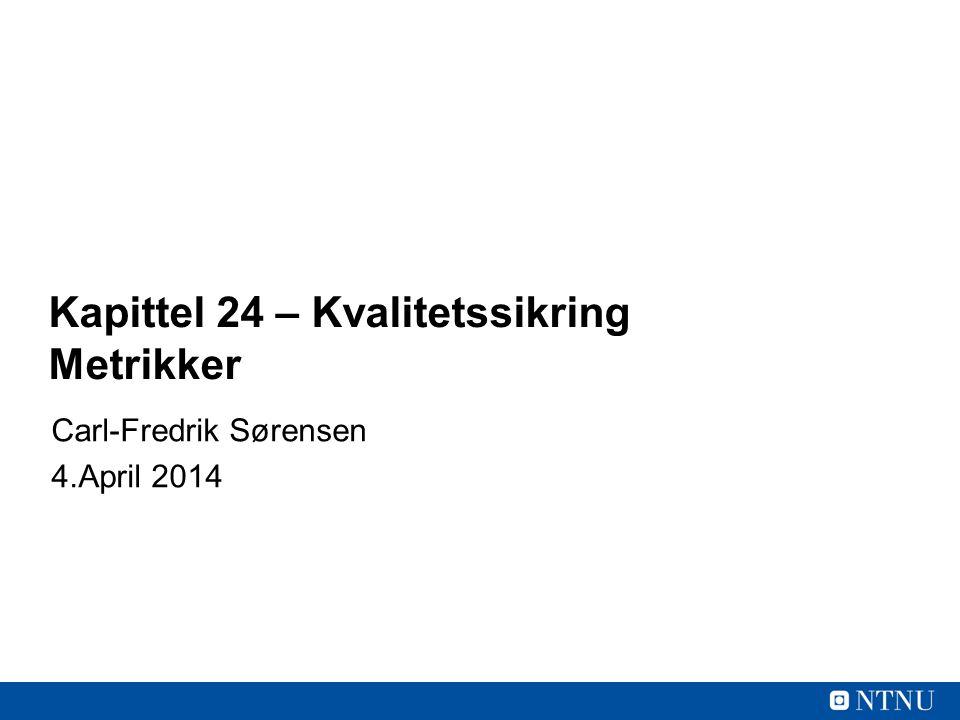 Kapittel 24 – Kvalitetssikring Metrikker Carl-Fredrik Sørensen 4.April 2014