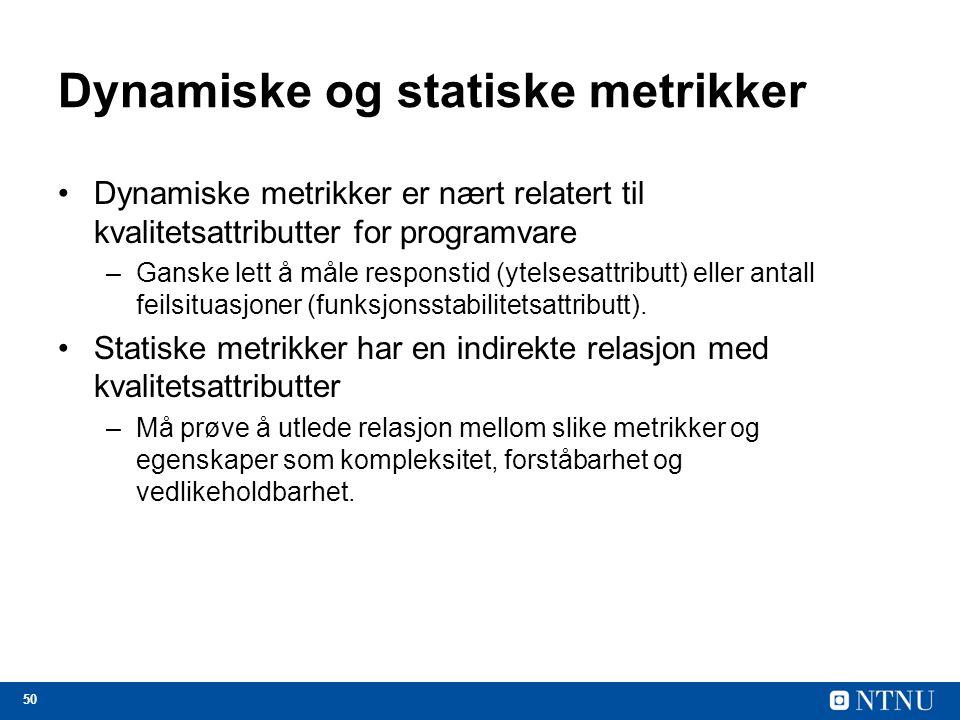50 Dynamiske og statiske metrikker Dynamiske metrikker er nært relatert til kvalitetsattributter for programvare –Ganske lett å måle responstid (ytels