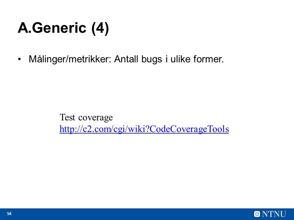 54 A.Generic (4) Målinger/metrikker: Antall bugs i ulike former. Test coverage http://c2.com/cgi/wiki?CodeCoverageTools
