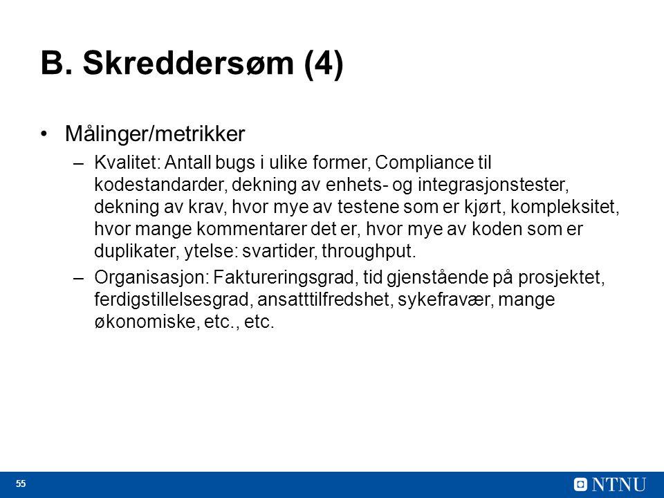 55 B. Skreddersøm (4) Målinger/metrikker –Kvalitet: Antall bugs i ulike former, Compliance til kodestandarder, dekning av enhets- og integrasjonsteste