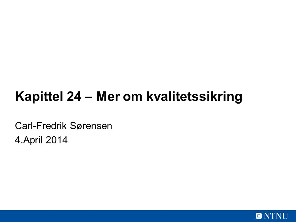Kapittel 24 – Mer om kvalitetssikring Carl-Fredrik Sørensen 4.April 2014