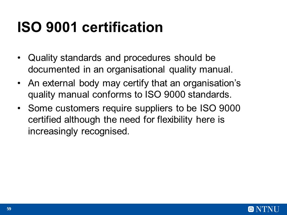 59 ISO 9001 certification Quality standards and procedures should be documented in an organisational quality manual.