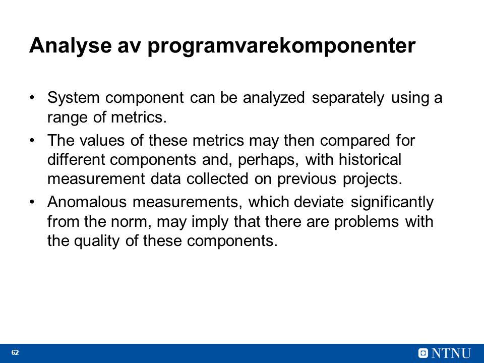 62 Analyse av programvarekomponenter System component can be analyzed separately using a range of metrics.