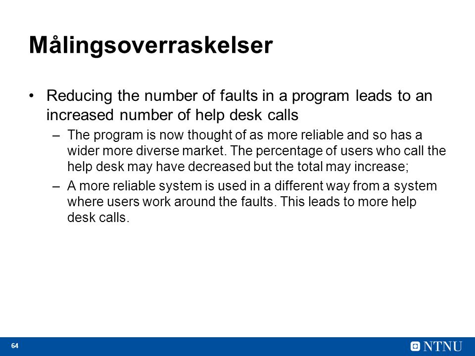64 Målingsoverraskelser Reducing the number of faults in a program leads to an increased number of help desk calls –The program is now thought of as more reliable and so has a wider more diverse market.