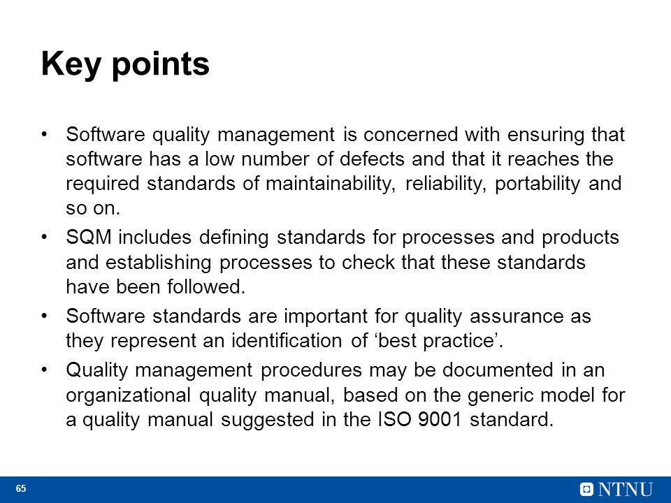 65 Key points Software quality management is concerned with ensuring that software has a low number of defects and that it reaches the required standards of maintainability, reliability, portability and so on.