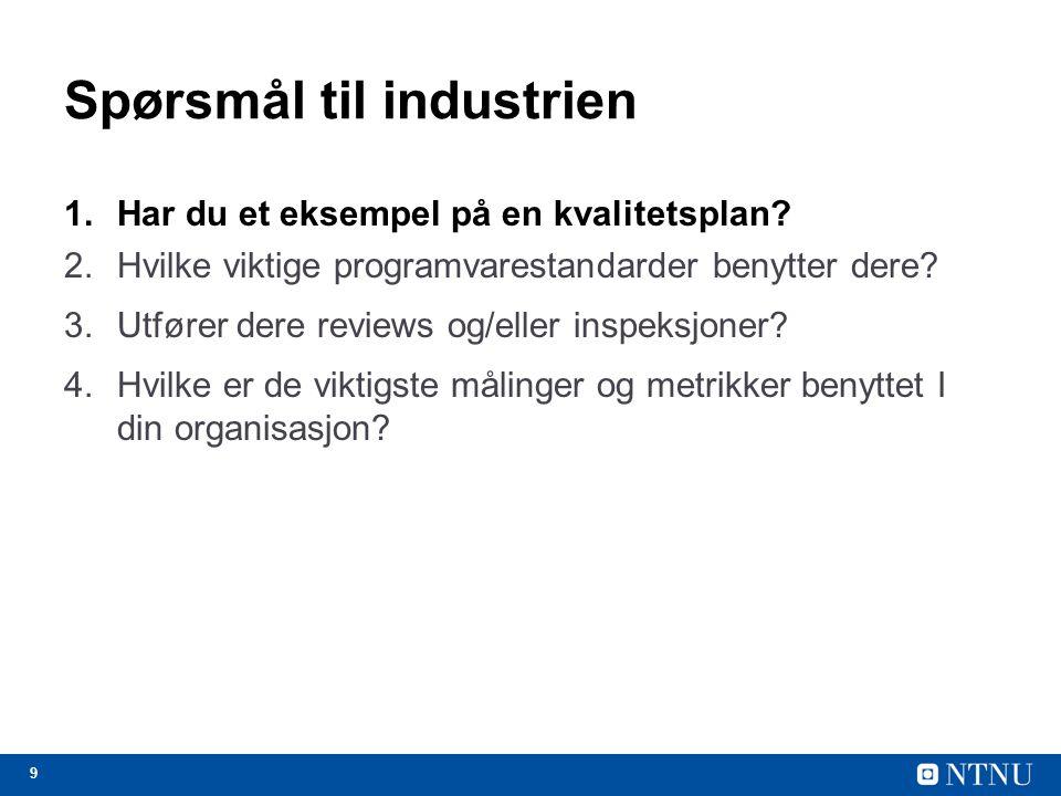 9 Spørsmål til industrien 1.Har du et eksempel på en kvalitetsplan? 2.Hvilke viktige programvarestandarder benytter dere? 3.Utfører dere reviews og/el