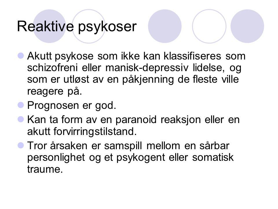 Reaktive psykoser Akutt psykose som ikke kan klassifiseres som schizofreni eller manisk-depressiv lidelse, og som er utløst av en påkjenning de fleste