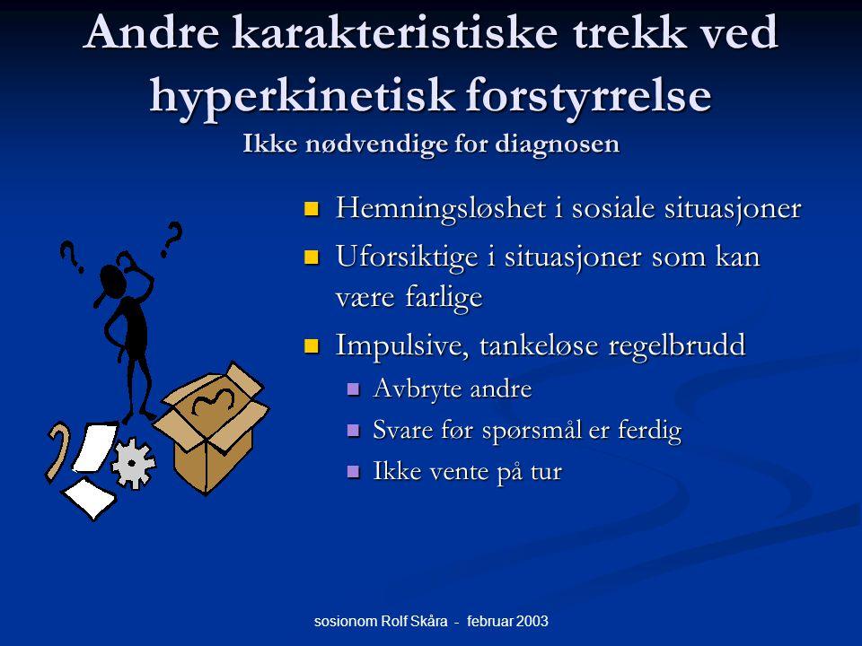 sosionom Rolf Skåra - februar 2003 Andre karakteristiske trekk ved hyperkinetisk forstyrrelse Ikke nødvendige for diagnosen Hemningsløshet i sosiale s