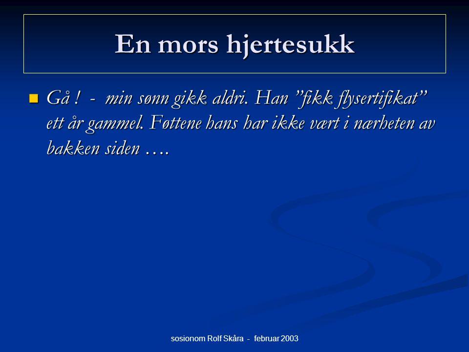"""sosionom Rolf Skåra - februar 2003 En mors hjertesukk Gå ! - min sønn gikk aldri. Han """"fikk flysertifikat"""" ett år gammel. Føttene hans har ikke vært i"""