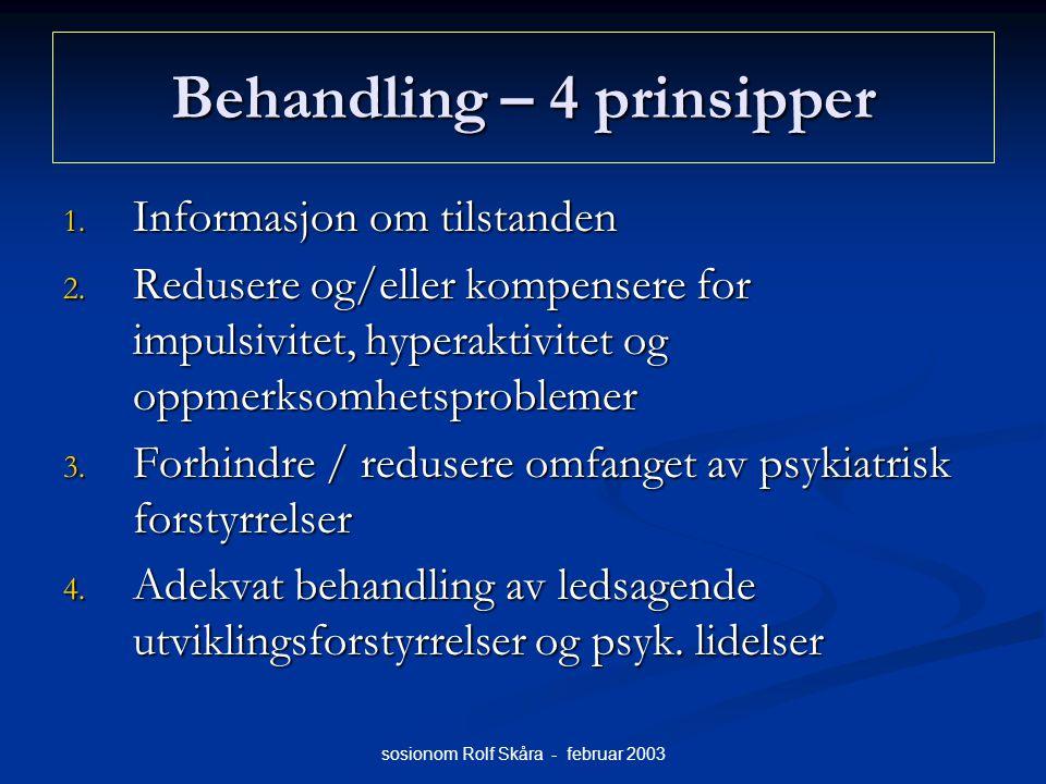sosionom Rolf Skåra - februar 2003 Behandling – 4 prinsipper 1. Informasjon om tilstanden 2. Redusere og/eller kompensere for impulsivitet, hyperaktiv