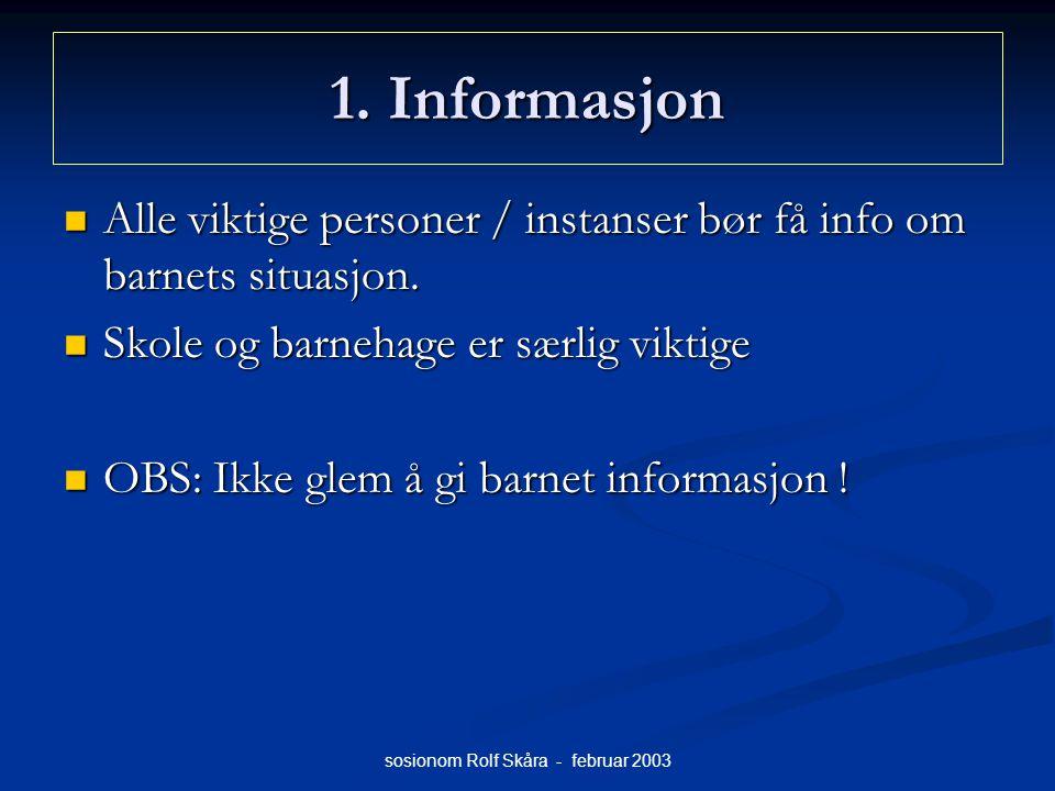 sosionom Rolf Skåra - februar 2003 1. Informasjon Alle viktige personer / instanser bør få info om barnets situasjon. Alle viktige personer / instanse