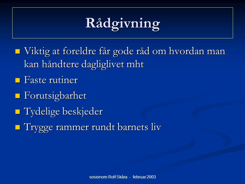 sosionom Rolf Skåra - februar 2003 Rådgivning Viktig at foreldre får gode råd om hvordan man kan håndtere dagliglivet mht Viktig at foreldre får gode