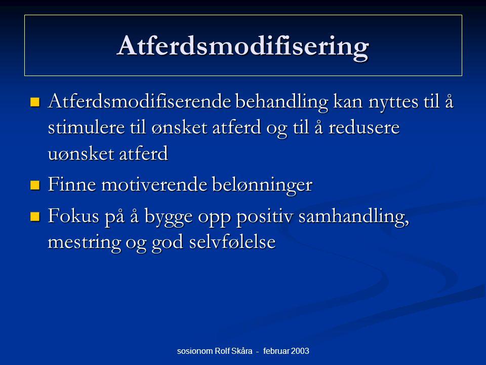 sosionom Rolf Skåra - februar 2003 Atferdsmodifisering Atferdsmodifiserende behandling kan nyttes til å stimulere til ønsket atferd og til å redusere