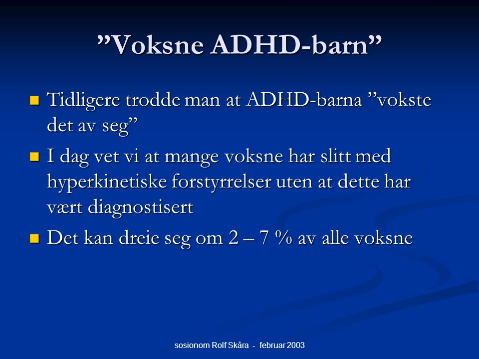 """sosionom Rolf Skåra - februar 2003 """"Voksne ADHD-barn"""" Tidligere trodde man at ADHD-barna """"vokste det av seg"""" Tidligere trodde man at ADHD-barna """"vokst"""