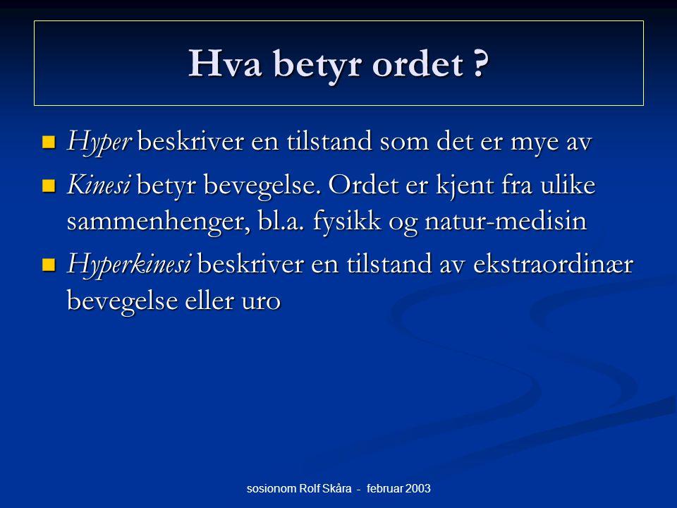 sosionom Rolf Skåra - februar 2003 Hva betyr ordet ? Hyper beskriver en tilstand som det er mye av Hyper beskriver en tilstand som det er mye av Kines