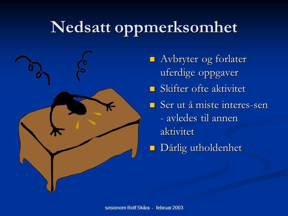 sosionom Rolf Skåra - februar 2003 Nedsatt oppmerksomhet Avbryter og forlater uferdige oppgaver Skifter ofte aktivitet Ser ut å miste interes-sen - av