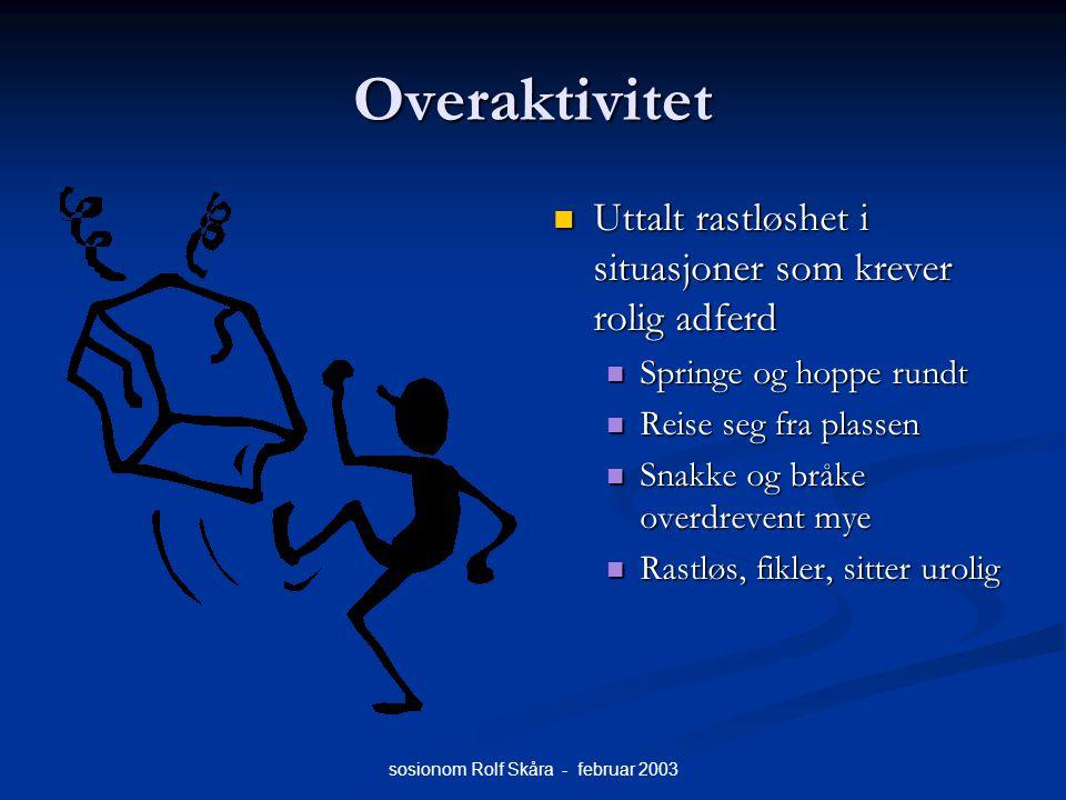 sosionom Rolf Skåra - februar 2003 Overaktivitet Uttalt rastløshet i situasjoner som krever rolig adferd Springe og hoppe rundt Reise seg fra plassen