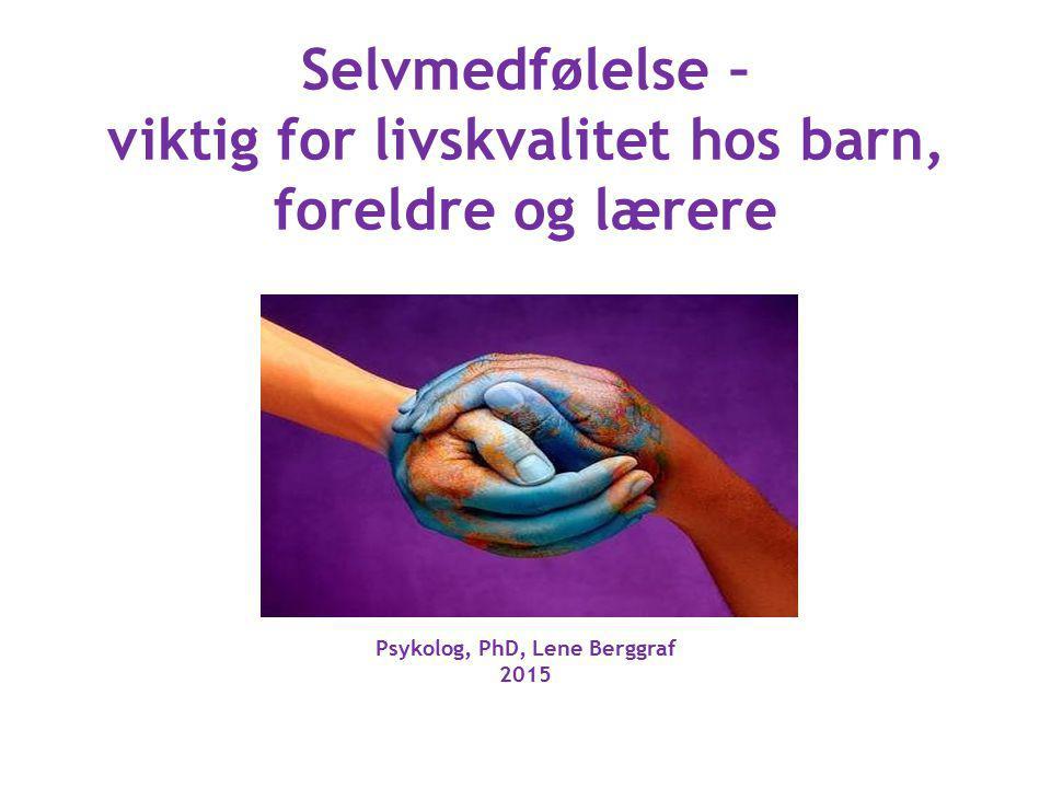 Selvmedfølelse – viktig for livskvalitet hos barn, foreldre og lærere Psykolog, PhD, Lene Berggraf 2015