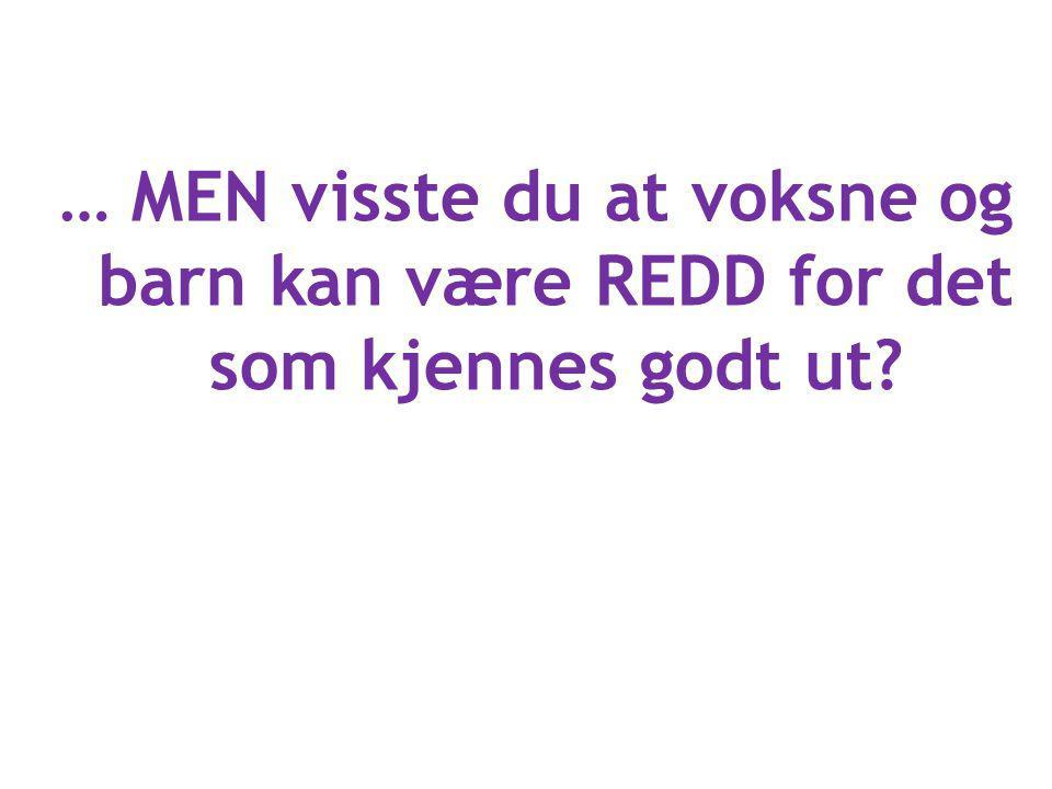 … MEN visste du at voksne og barn kan være REDD for det som kjennes godt ut?
