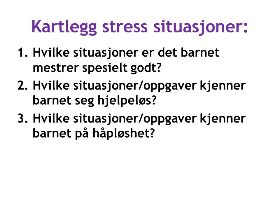 Kartlegg stress situasjoner: 1.Hvilke situasjoner er det barnet mestrer spesielt godt? 2.Hvilke situasjoner/oppgaver kjenner barnet seg hjelpeløs? 3.H