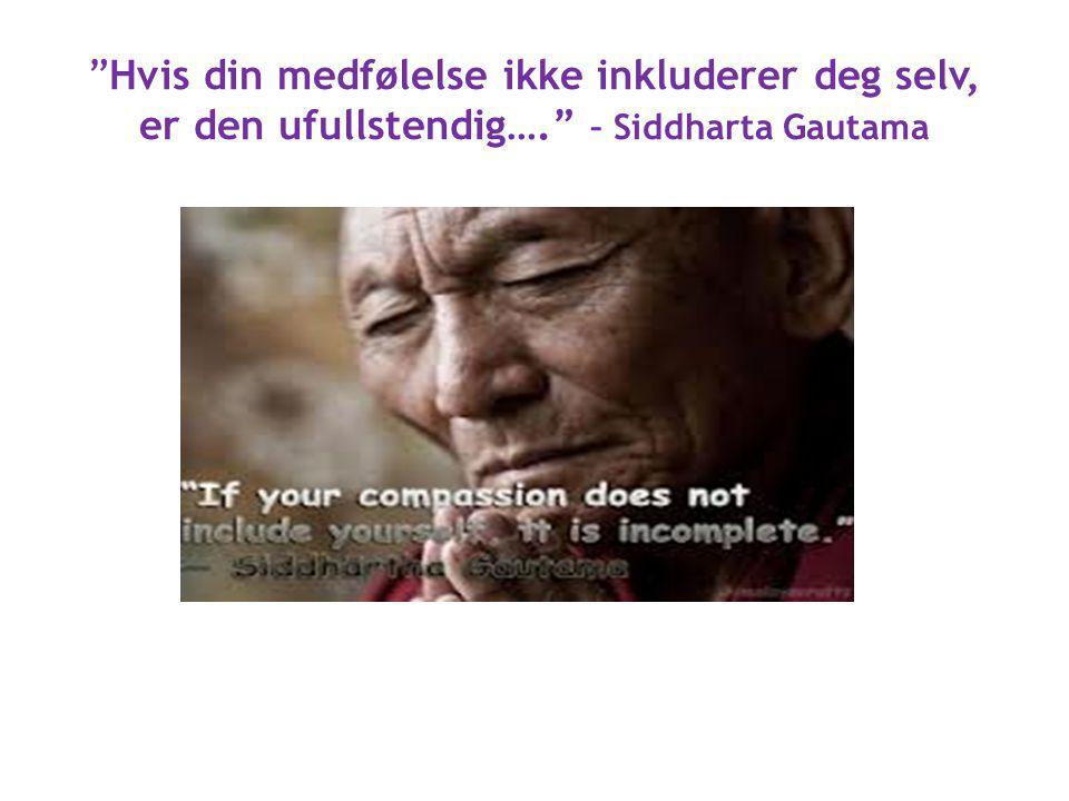 """""""Hvis din medfølelse ikke inkluderer deg selv, er den ufullstendig…."""" – Siddharta Gautama"""