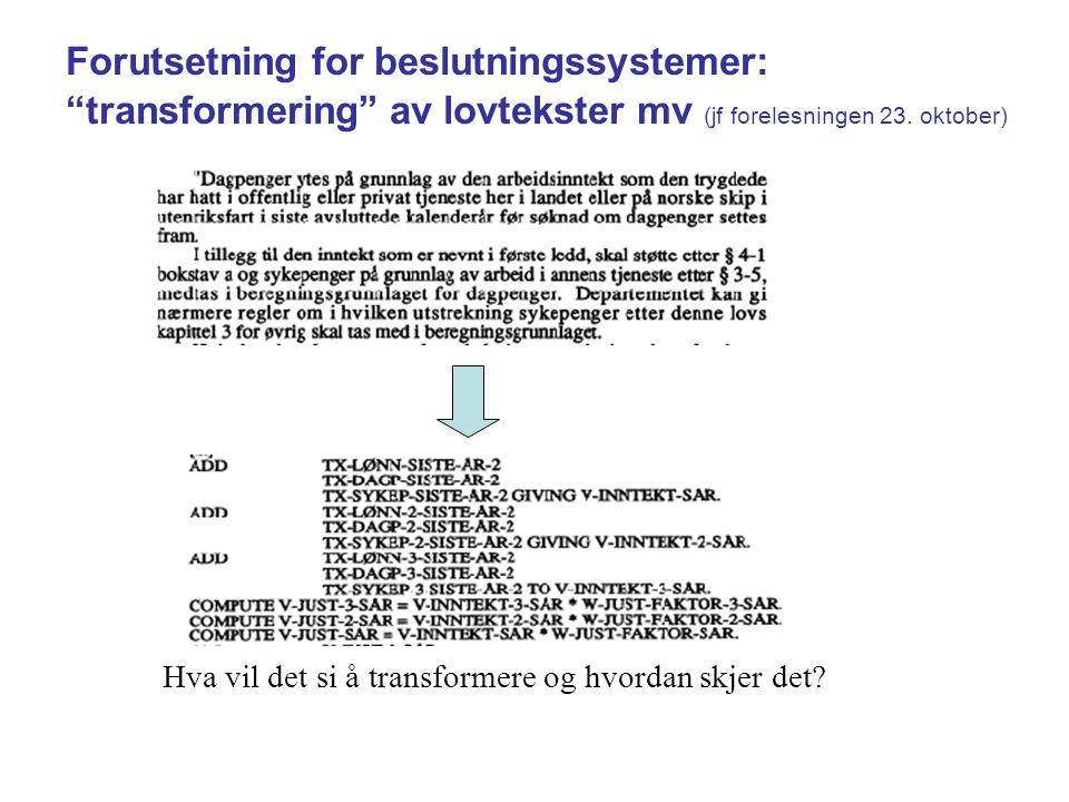 """Forutsetning for beslutningssystemer: """"transformering"""" av lovtekster mv (jf forelesningen 23. oktober) Hva vil det si å transformere og hvordan skjer"""