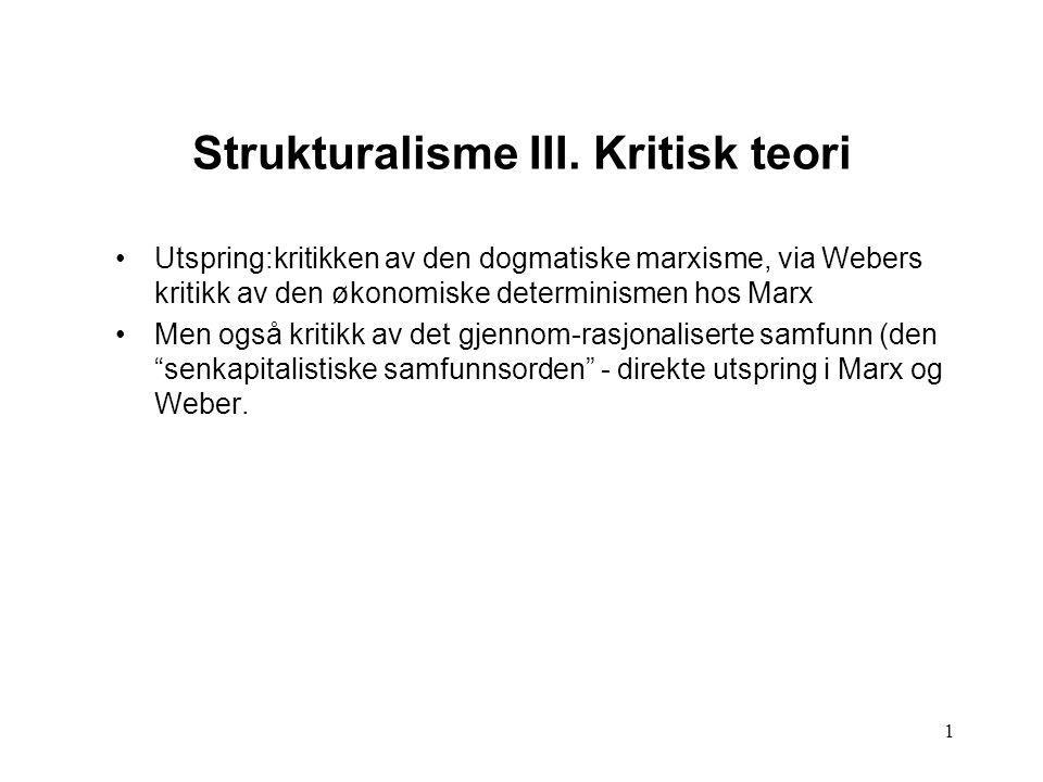 1 Strukturalisme III. Kritisk teori Utspring:kritikken av den dogmatiske marxisme, via Webers kritikk av den økonomiske determinismen hos Marx Men ogs