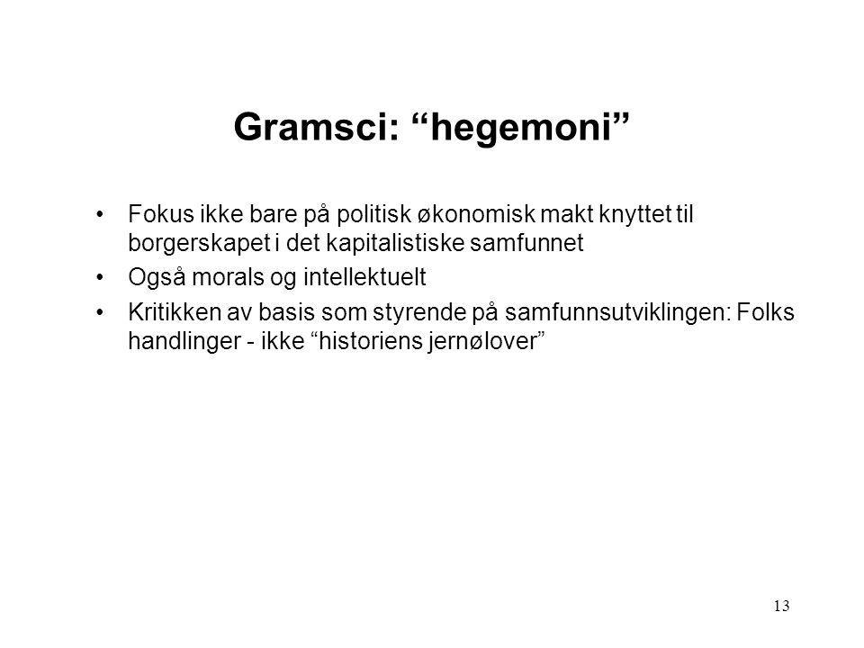 """13 Gramsci: """"hegemoni"""" Fokus ikke bare på politisk økonomisk makt knyttet til borgerskapet i det kapitalistiske samfunnet Også morals og intellektuelt"""