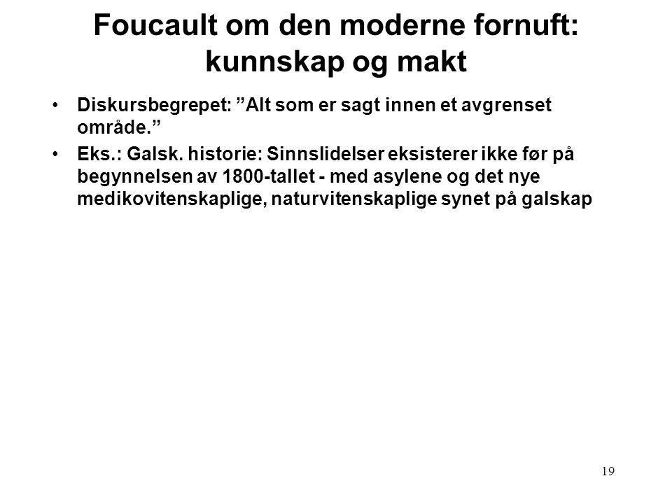 """19 Foucault om den moderne fornuft: kunnskap og makt Diskursbegrepet: """"Alt som er sagt innen et avgrenset område."""" Eks.: Galsk. historie: Sinnslidelse"""
