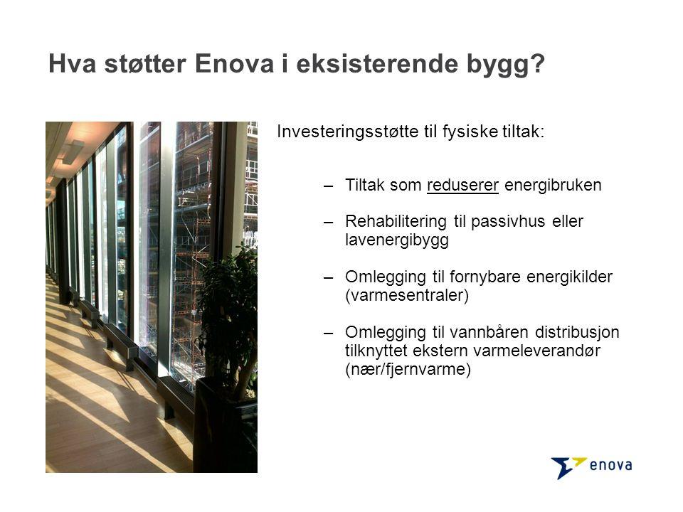 Hva støtter Enova i eksisterende bygg? Investeringsstøtte til fysiske tiltak: –Tiltak som reduserer energibruken –Rehabilitering til passivhus eller l