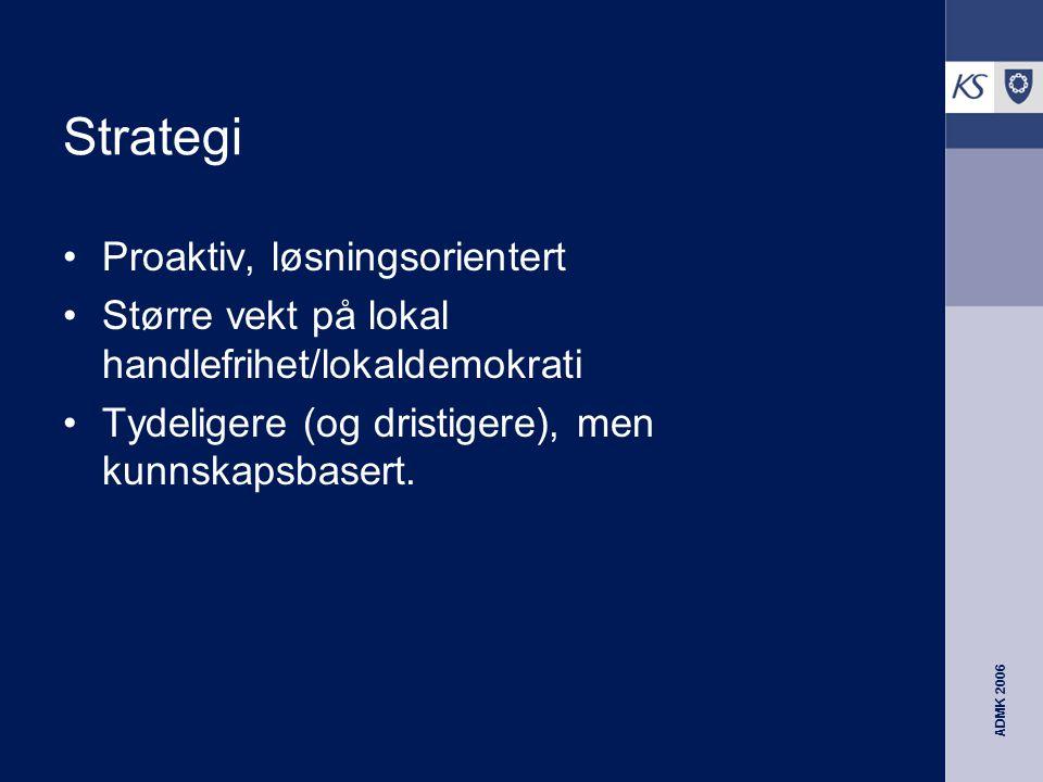 ADMK 2006 Strategi Proaktiv, løsningsorientert Større vekt på lokal handlefrihet/lokaldemokrati Tydeligere (og dristigere), men kunnskapsbasert.