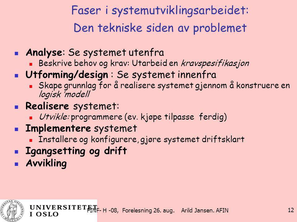 FINF- H -08, Forelesning 26. aug. Arild Jansen. AFIN 12 Faser i systemutviklingsarbeidet: Den tekniske siden av problemet Analyse: Se systemet utenfra