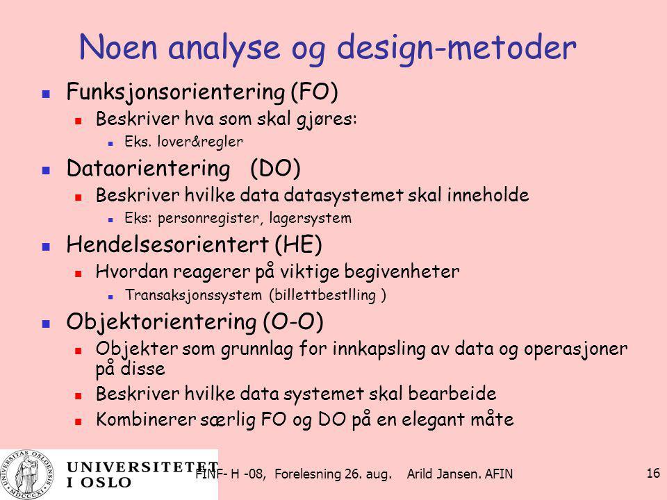 FINF- H -08, Forelesning 26. aug. Arild Jansen. AFIN 16 Noen analyse og design-metoder Funksjonsorientering (FO) Beskriver hva som skal gjøres: Eks. l
