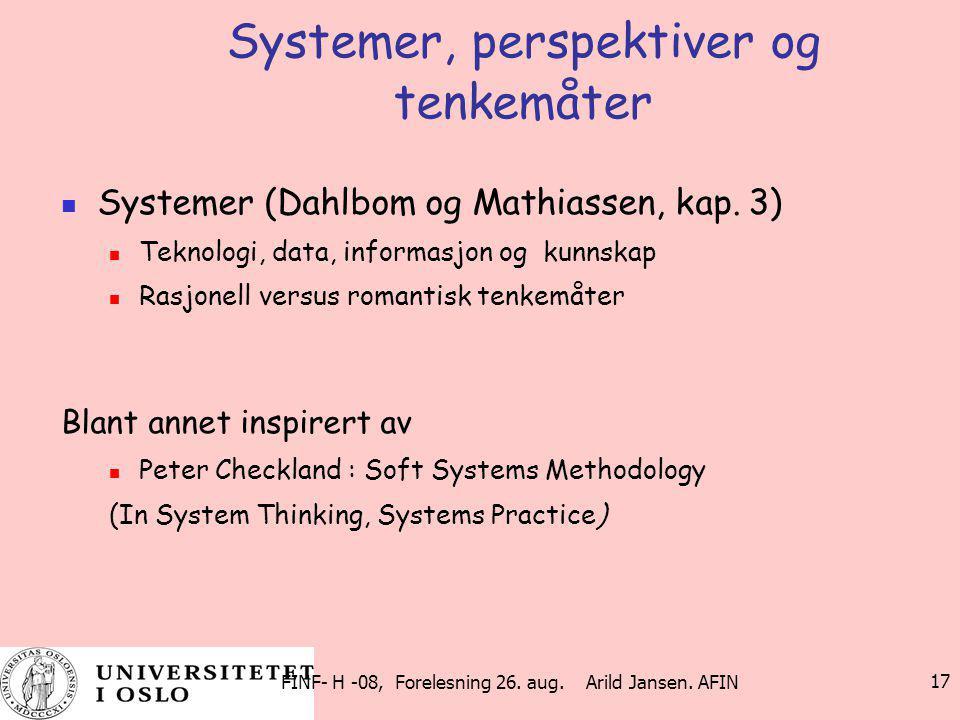FINF- H -08, Forelesning 26. aug. Arild Jansen. AFIN 17 Systemer, perspektiver og tenkemåter Systemer (Dahlbom og Mathiassen, kap. 3) Teknologi, data,