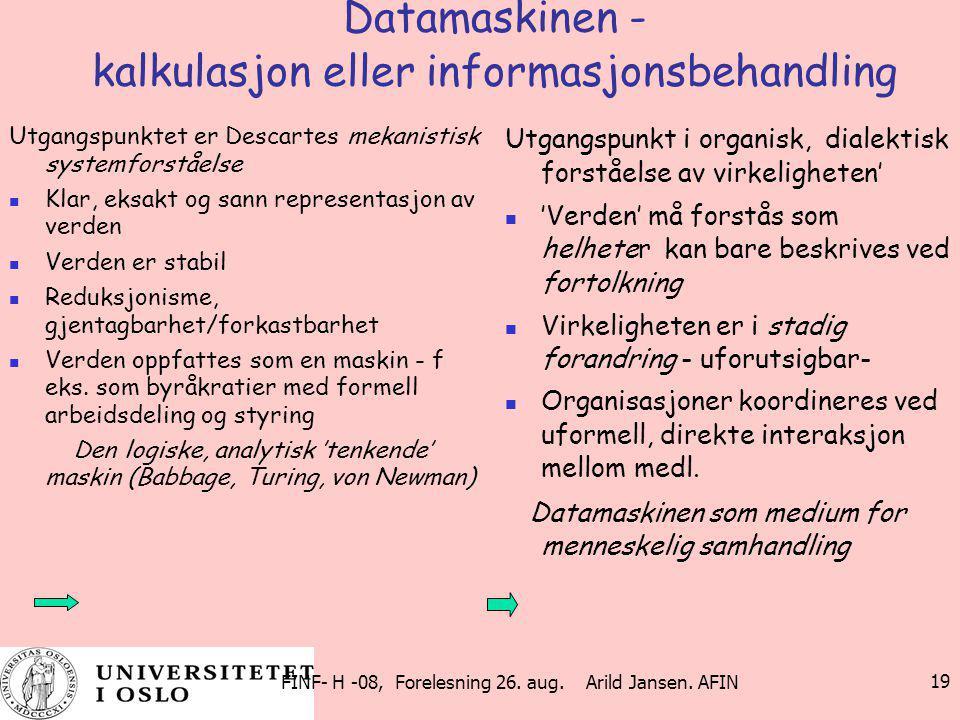 FINF- H -08, Forelesning 26. aug. Arild Jansen. AFIN 19 Datamaskinen - kalkulasjon eller informasjonsbehandling Utgangspunktet er Descartes mekanistis