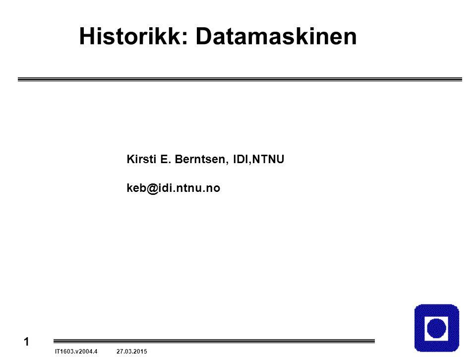 1 IT1603.v2004.4 27.03.2015 Historikk: Datamaskinen Kirsti E. Berntsen, IDI,NTNU keb@idi.ntnu.no