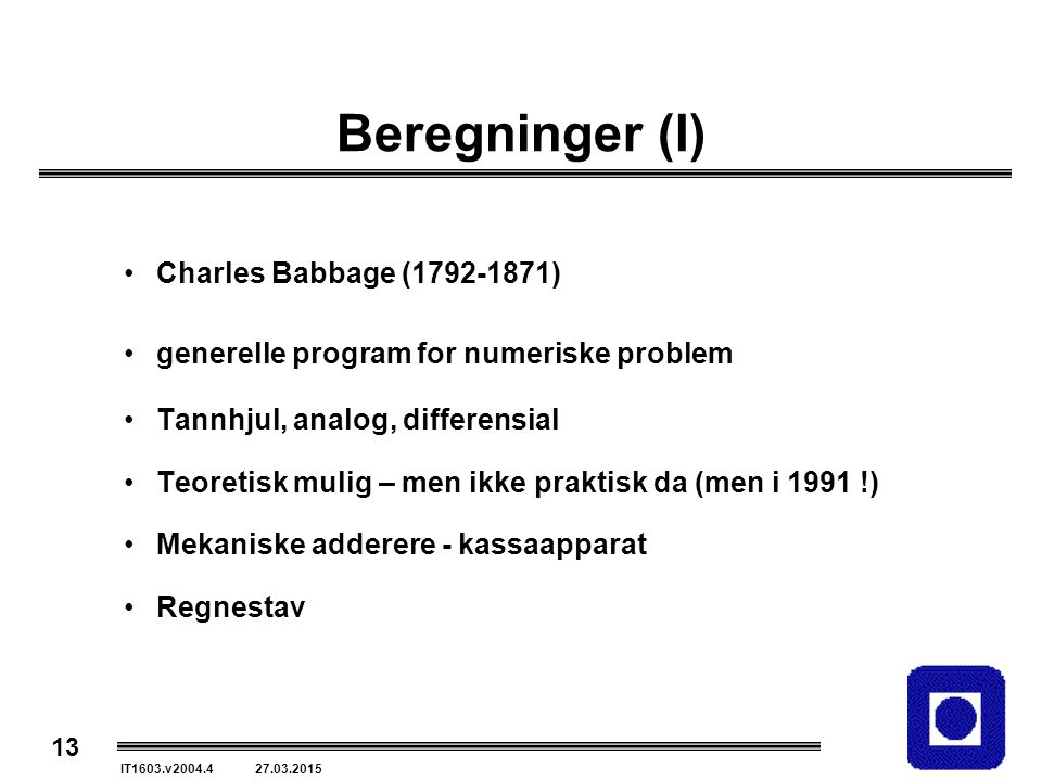 13 IT1603.v2004.4 27.03.2015 Beregninger (I) Charles Babbage (1792-1871) generelle program for numeriske problem Tannhjul, analog, differensial Teoret