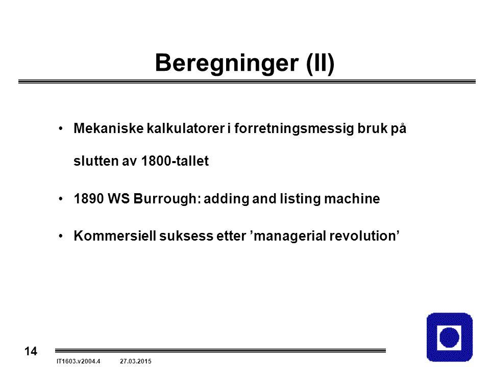 14 IT1603.v2004.4 27.03.2015 Beregninger (II) Mekaniske kalkulatorer i forretningsmessig bruk på slutten av 1800-tallet 1890 WS Burrough: adding and listing machine Kommersiell suksess etter 'managerial revolution'