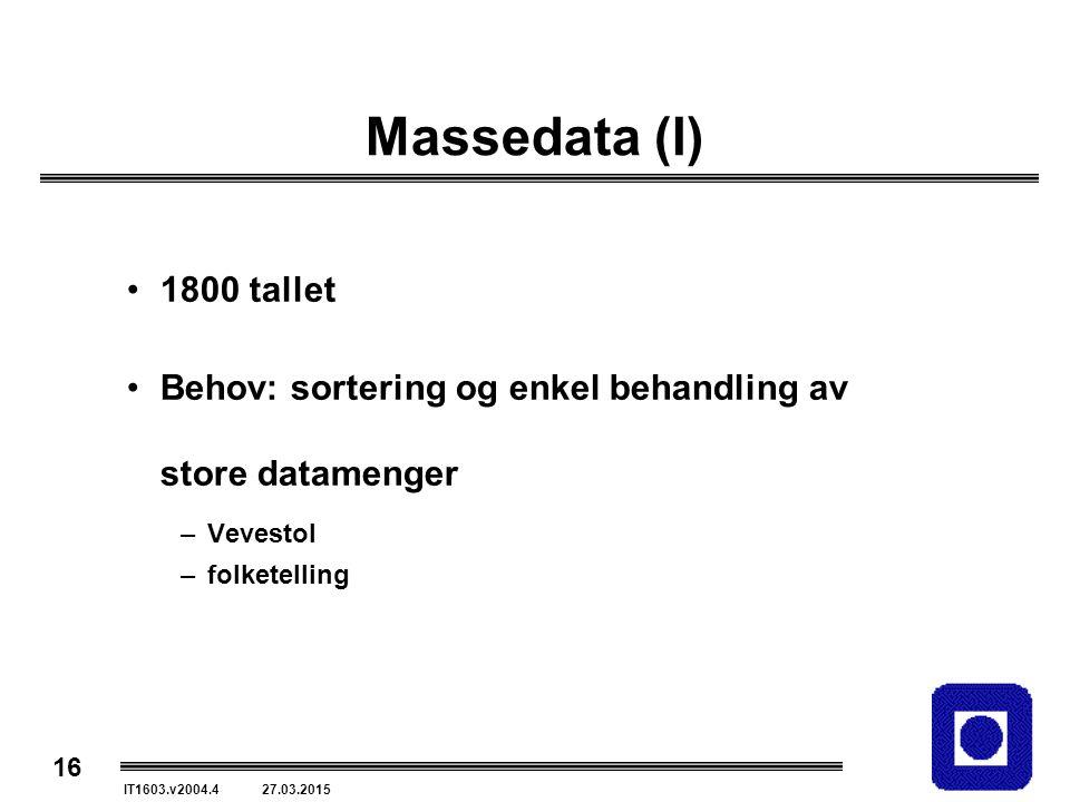 16 IT1603.v2004.4 27.03.2015 Massedata (I) 1800 tallet Behov: sortering og enkel behandling av store datamenger –Vevestol –folketelling