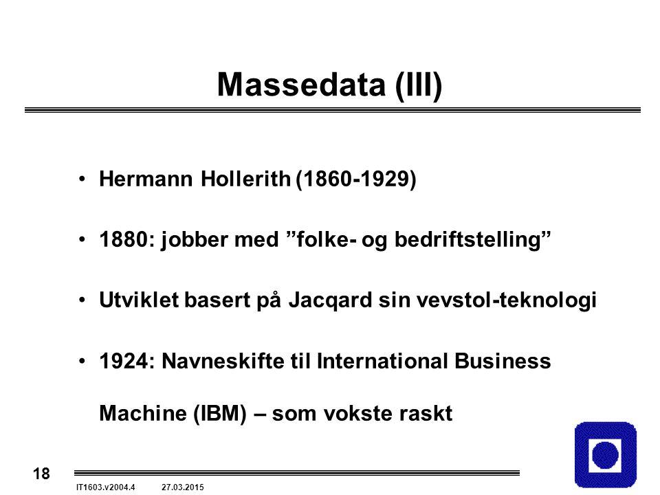 18 IT1603.v2004.4 27.03.2015 Massedata (III) Hermann Hollerith (1860-1929) 1880: jobber med folke- og bedriftstelling Utviklet basert på Jacqard sin vevstol-teknologi 1924: Navneskifte til International Business Machine (IBM) – som vokste raskt