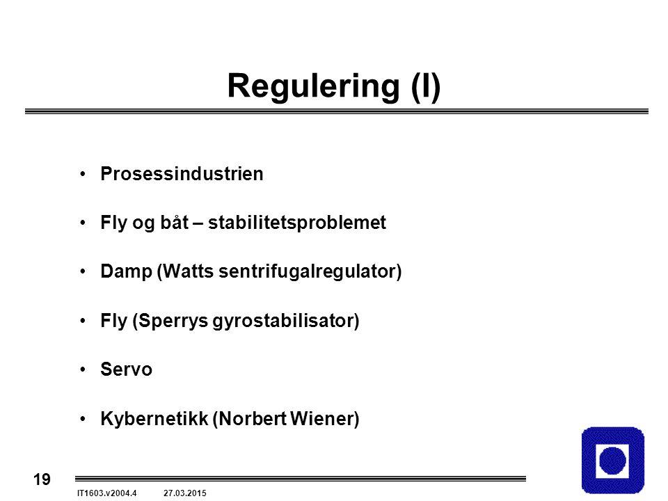 19 IT1603.v2004.4 27.03.2015 Regulering (I) Prosessindustrien Fly og båt – stabilitetsproblemet Damp (Watts sentrifugalregulator) Fly (Sperrys gyrostabilisator) Servo Kybernetikk (Norbert Wiener)