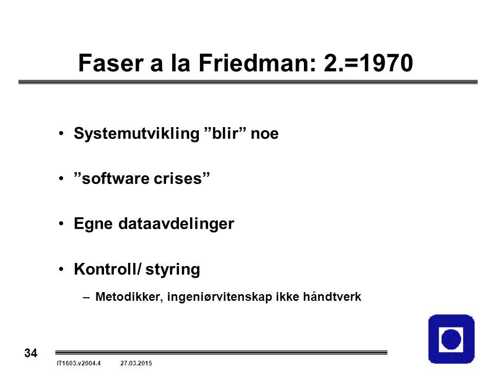 34 IT1603.v2004.4 27.03.2015 Faser a la Friedman: 2.=1970 Systemutvikling blir noe software crises Egne dataavdelinger Kontroll/ styring –Metodikker, ingeniørvitenskap ikke håndtverk